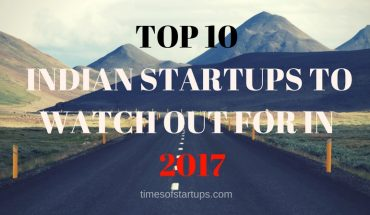 TOP 10 INDIAN STARTUPS TO WATCH OUT FOR IN 2017